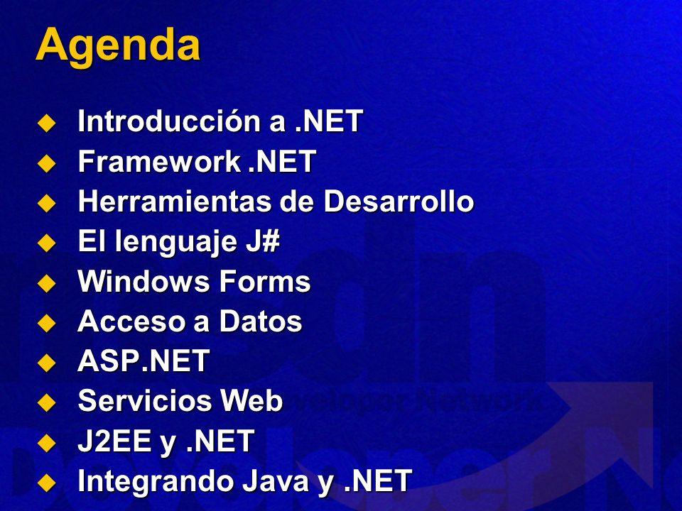 Agenda Introducción a.NET Introducción a.NET Framework.NET Framework.NET Herramientas de Desarrollo Herramientas de Desarrollo El lenguaje J# El lenguaje J# Windows Forms Windows Forms Acceso a Datos Acceso a Datos ASP.NET ASP.NET Servicios Web Servicios Web J2EE y.NET J2EE y.NET Integrando Java y.NET Integrando Java y.NET