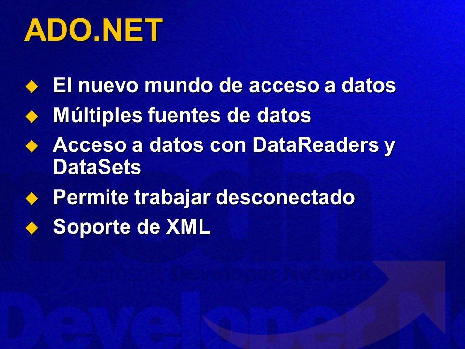 ADO.NET El nuevo mundo de acceso a datos El nuevo mundo de acceso a datos Múltiples fuentes de datos Múltiples fuentes de datos Acceso a datos con DataReaders y DataSets Acceso a datos con DataReaders y DataSets Permite trabajar desconectado Permite trabajar desconectado Soporte de XML Soporte de XML