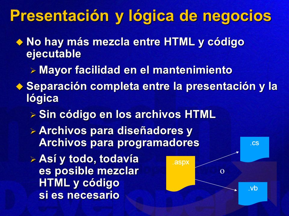 Presentación y lógica de negocios No hay más mezcla entre HTML y código ejecutable No hay más mezcla entre HTML y código ejecutable Mayor facilidad en el mantenimiento Mayor facilidad en el mantenimiento Separación completa entre la presentación y la lógica Separación completa entre la presentación y la lógica Sin código en los archivos HTML Sin código en los archivos HTML Archivos para diseñadores y Archivos para programadores Archivos para diseñadores y Archivos para programadores Así y todo, todavía es posible mezclar HTML y código si es necesario Así y todo, todavía es posible mezclar HTML y código si es necesario.aspx.cs.vb o