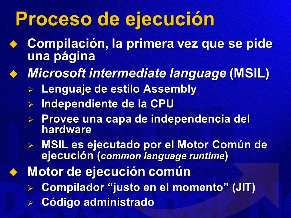 Proceso de ejecución Compilación, la primera vez que se pide una página Compilación, la primera vez que se pide una página Microsoft intermediate language (MSIL) Microsoft intermediate language (MSIL) Lenguaje de estilo Assembly Lenguaje de estilo Assembly Independiente de la CPU Independiente de la CPU Provee una capa de independencia del hardware Provee una capa de independencia del hardware MSIL es ejecutado por el Motor Común de ejecución ( common language runtime ) MSIL es ejecutado por el Motor Común de ejecución ( common language runtime ) Motor de ejecución común Motor de ejecución común Compilador justo en el momento (JIT) Compilador justo en el momento (JIT) Código administrado Código administrado