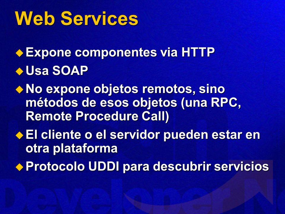 Web Services Expone componentes via HTTP Expone componentes via HTTP Usa SOAP Usa SOAP No expone objetos remotos, sino métodos de esos objetos (una RPC, Remote Procedure Call) No expone objetos remotos, sino métodos de esos objetos (una RPC, Remote Procedure Call) El cliente o el servidor pueden estar en otra plataforma El cliente o el servidor pueden estar en otra plataforma Protocolo UDDI para descubrir servicios Protocolo UDDI para descubrir servicios