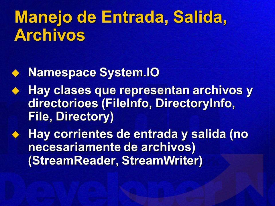 Manejo de Entrada, Salida, Archivos Namespace System.IO Namespace System.IO Hay clases que representan archivos y directorioes (FileInfo, DirectoryInfo, File, Directory) Hay clases que representan archivos y directorioes (FileInfo, DirectoryInfo, File, Directory) Hay corrientes de entrada y salida (no necesariamente de archivos) (StreamReader, StreamWriter) Hay corrientes de entrada y salida (no necesariamente de archivos) (StreamReader, StreamWriter)