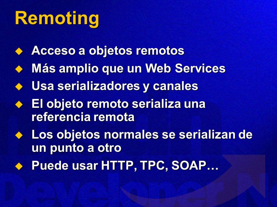 Remoting Acceso a objetos remotos Acceso a objetos remotos Más amplio que un Web Services Más amplio que un Web Services Usa serializadores y canales Usa serializadores y canales El objeto remoto serializa una referencia remota El objeto remoto serializa una referencia remota Los objetos normales se serializan de un punto a otro Los objetos normales se serializan de un punto a otro Puede usar HTTP, TPC, SOAP… Puede usar HTTP, TPC, SOAP…