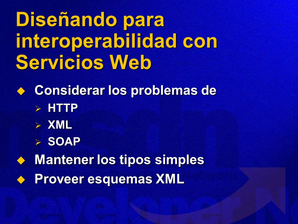Diseñando para interoperabilidad con Servicios Web Considerar los problemas de Considerar los problemas de HTTP HTTP XML XML SOAP SOAP Mantener los tipos simples Mantener los tipos simples Proveer esquemas XML Proveer esquemas XML