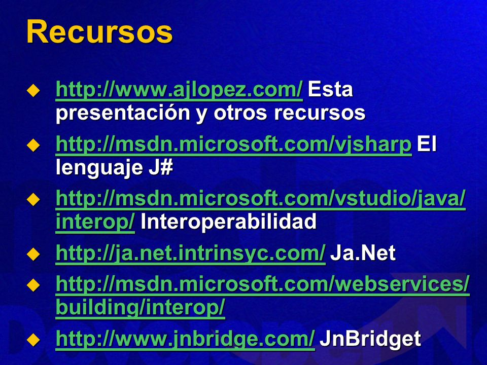 Recursos http://www.ajlopez.com/ Esta presentación y otros recursos http://www.ajlopez.com/ Esta presentación y otros recursos http://www.ajlopez.com/ http://msdn.microsoft.com/vjsharp El lenguaje J# http://msdn.microsoft.com/vjsharp El lenguaje J# http://msdn.microsoft.com/vjsharp http://msdn.microsoft.com/vstudio/java/ interop/ Interoperabilidad http://msdn.microsoft.com/vstudio/java/ interop/ Interoperabilidad http://msdn.microsoft.com/vstudio/java/ interop/ http://msdn.microsoft.com/vstudio/java/ interop/ http://ja.net.intrinsyc.com/ Ja.Net http://ja.net.intrinsyc.com/ Ja.Net http://ja.net.intrinsyc.com/ http://msdn.microsoft.com/webservices/ building/interop/ http://msdn.microsoft.com/webservices/ building/interop/ http://msdn.microsoft.com/webservices/ building/interop/ http://msdn.microsoft.com/webservices/ building/interop/ http://www.jnbridge.com/ JnBridget http://www.jnbridge.com/ JnBridget http://www.jnbridge.com/