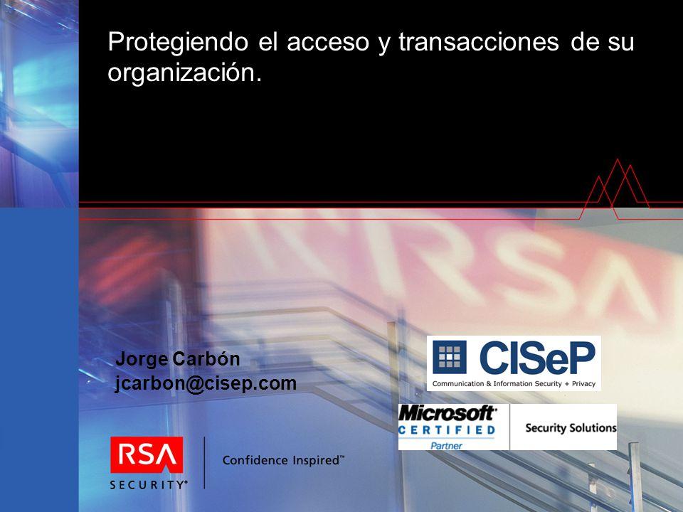 Protegiendo el acceso y transacciones de su organización. Jorge Carbón jcarbon@cisep.com
