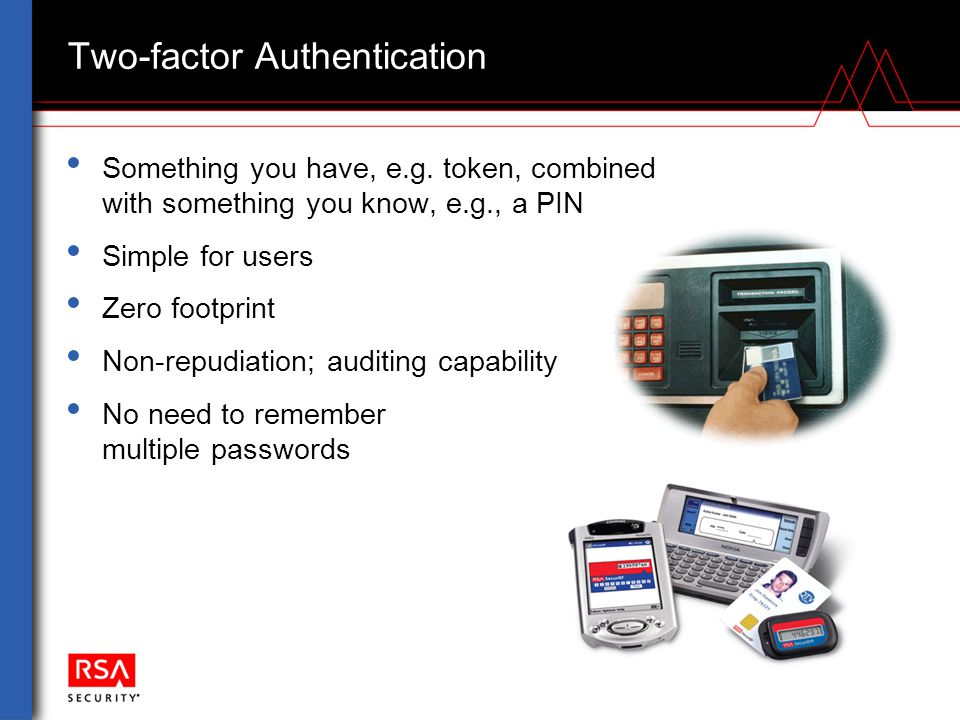Two-factor Authentication Something you have, e.g. token, combined with something you know, e.g., a PIN Simple for users Zero footprint Non-repudiatio