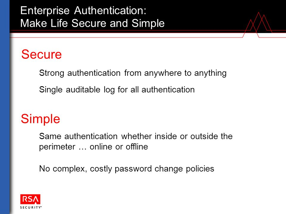 Enterprise Authentication: Make Life Secure and Simple Simple Same authentication whether inside or outside the perimeter … online or offline Secure S