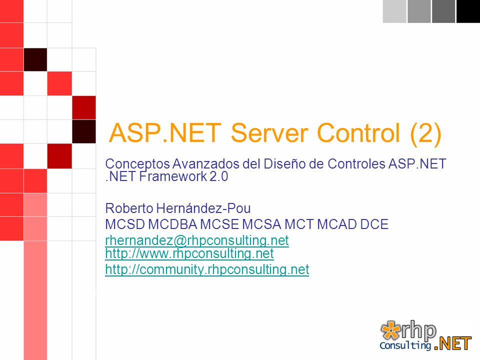 ASP.NET Server Control (2) Conceptos Avanzados del Diseño de Controles ASP.NET.NET Framework 2.0 Roberto Hernández-Pou MCSD MCDBA MCSE MCSA MCT MCAD DCE rhernandez@rhpconsulting.net http://www.rhpconsulting.net http://community.rhpconsulting.net