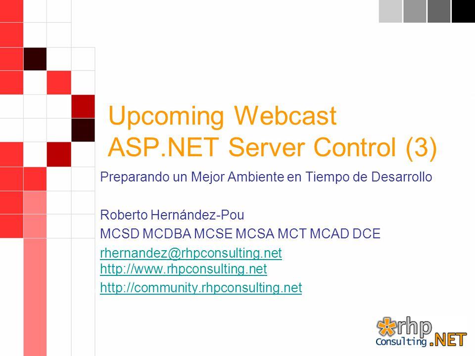 Upcoming Webcast ASP.NET Server Control (3) Preparando un Mejor Ambiente en Tiempo de Desarrollo Roberto Hernández-Pou MCSD MCDBA MCSE MCSA MCT MCAD DCE rhernandez@rhpconsulting.net http://www.rhpconsulting.net http://community.rhpconsulting.net