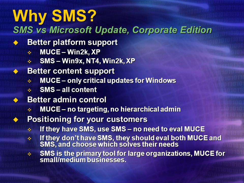 Why SMS? SMS vs Microsoft Update, Corporate Edition Better platform support Better platform support MUCE – Win2k, XP MUCE – Win2k, XP SMS – Win9x, NT4