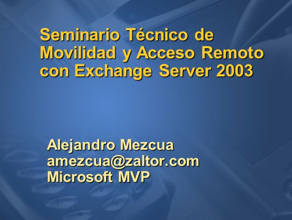 Seminario Técnico de Movilidad y Acceso Remoto con Exchange Server 2003 Alejandro Mezcua amezcua@zaltor.com Microsoft MVP