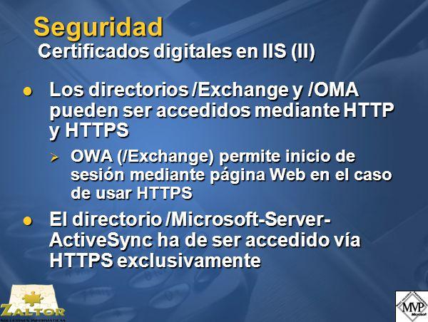 Seguridad Certificados digitales en IIS (II) Los directorios /Exchange y /OMA pueden ser accedidos mediante HTTP y HTTPS Los directorios /Exchange y /OMA pueden ser accedidos mediante HTTP y HTTPS OWA (/Exchange) permite inicio de sesión mediante página Web en el caso de usar HTTPS OWA (/Exchange) permite inicio de sesión mediante página Web en el caso de usar HTTPS El directorio /Microsoft-Server- ActiveSync ha de ser accedido vía HTTPS exclusivamente El directorio /Microsoft-Server- ActiveSync ha de ser accedido vía HTTPS exclusivamente