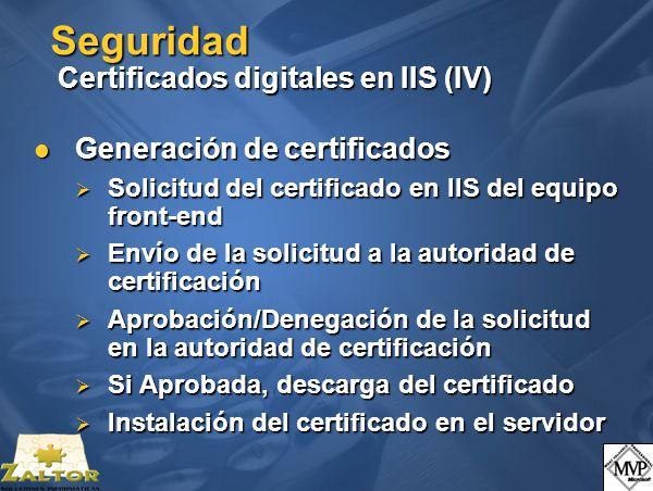 Seguridad Certificados digitales en IIS (IV) Generación de certificados Generación de certificados Solicitud del certificado en IIS del equipo front-end Solicitud del certificado en IIS del equipo front-end Envío de la solicitud a la autoridad de certificación Envío de la solicitud a la autoridad de certificación Aprobación/Denegación de la solicitud en la autoridad de certificación Aprobación/Denegación de la solicitud en la autoridad de certificación Si Aprobada, descarga del certificado Si Aprobada, descarga del certificado Instalación del certificado en el servidor Instalación del certificado en el servidor