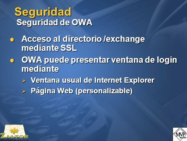 Seguridad Seguridad de OWA Acceso al directorio /exchange mediante SSL Acceso al directorio /exchange mediante SSL OWA puede presentar ventana de login mediante OWA puede presentar ventana de login mediante Ventana usual de Internet Explorer Ventana usual de Internet Explorer Página Web (personalizable) Página Web (personalizable)