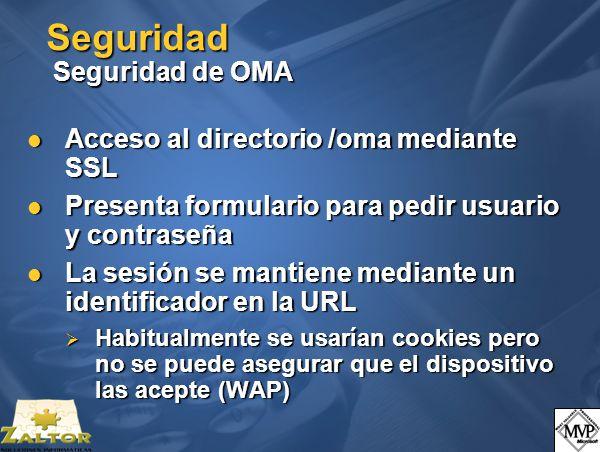 Seguridad Seguridad de OMA Acceso al directorio /oma mediante SSL Acceso al directorio /oma mediante SSL Presenta formulario para pedir usuario y contraseña Presenta formulario para pedir usuario y contraseña La sesión se mantiene mediante un identificador en la URL La sesión se mantiene mediante un identificador en la URL Habitualmente se usarían cookies pero no se puede asegurar que el dispositivo las acepte (WAP) Habitualmente se usarían cookies pero no se puede asegurar que el dispositivo las acepte (WAP)