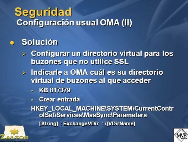 Seguridad Configuración usual OMA (II) Solución Solución Configurar un directorio virtual para los buzones que no utilice SSL Configurar un directorio virtual para los buzones que no utilice SSL Indicarle a OMA cuál es su directorio virtual de buzones al que acceder Indicarle a OMA cuál es su directorio virtual de buzones al que acceder KB 817379 KB 817379 Crear entrada Crear entrada HKEY_LOCAL_MACHINE\SYSTEM\CurrentContr olSet\Services\MasSync\Parameters [String] : ExchangeVDir : /[VDirName]