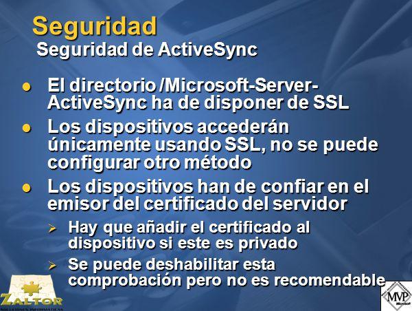 Seguridad Seguridad de ActiveSync El directorio /Microsoft-Server- ActiveSync ha de disponer de SSL El directorio /Microsoft-Server- ActiveSync ha de disponer de SSL Los dispositivos accederán únicamente usando SSL, no se puede configurar otro método Los dispositivos accederán únicamente usando SSL, no se puede configurar otro método Los dispositivos han de confiar en el emisor del certificado del servidor Los dispositivos han de confiar en el emisor del certificado del servidor Hay que añadir el certificado al dispositivo si este es privado Hay que añadir el certificado al dispositivo si este es privado Se puede deshabilitar esta comprobación pero no es recomendable Se puede deshabilitar esta comprobación pero no es recomendable