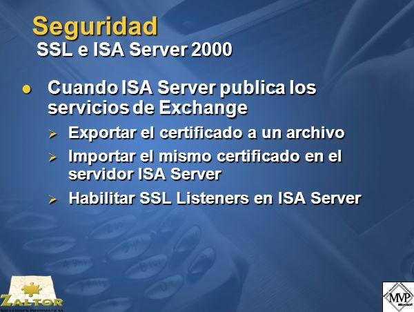 Seguridad SSL e ISA Server 2000 Cuando ISA Server publica los servicios de Exchange Cuando ISA Server publica los servicios de Exchange Exportar el certificado a un archivo Exportar el certificado a un archivo Importar el mismo certificado en el servidor ISA Server Importar el mismo certificado en el servidor ISA Server Habilitar SSL Listeners en ISA Server Habilitar SSL Listeners en ISA Server