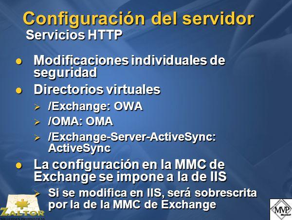 Configuración del servidor Servicios HTTP Modificaciones individuales de seguridad Modificaciones individuales de seguridad Directorios virtuales Directorios virtuales /Exchange: OWA /Exchange: OWA /OMA: OMA /OMA: OMA /Exchange-Server-ActiveSync: ActiveSync /Exchange-Server-ActiveSync: ActiveSync La configuración en la MMC de Exchange se impone a la de IIS La configuración en la MMC de Exchange se impone a la de IIS Si se modifica en IIS, será sobrescrita por la de la MMC de Exchange Si se modifica en IIS, será sobrescrita por la de la MMC de Exchange