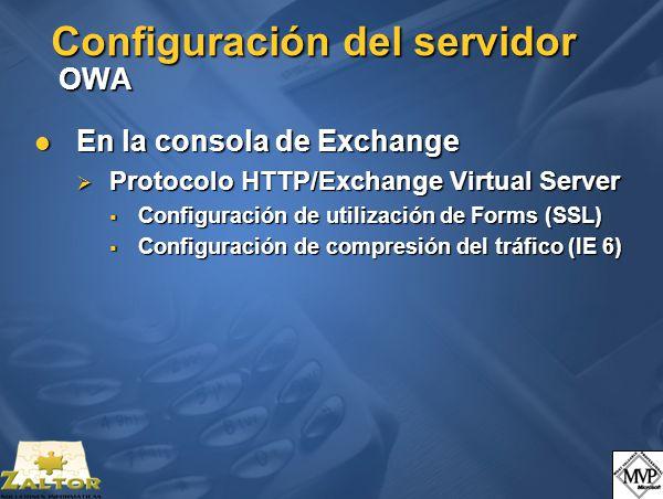 Configuración del servidor OWA En la consola de Exchange En la consola de Exchange Protocolo HTTP/Exchange Virtual Server Protocolo HTTP/Exchange Virtual Server Configuración de utilización de Forms (SSL) Configuración de utilización de Forms (SSL) Configuración de compresión del tráfico (IE 6) Configuración de compresión del tráfico (IE 6)