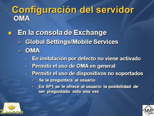 Configuración del servidor OMA En la consola de Exchange En la consola de Exchange Global Settings/Mobile Services Global Settings/Mobile Services OMA OMA En instalación por defecto no viene activado En instalación por defecto no viene activado Permitir el uso de OMA en general Permitir el uso de OMA en general Permitir el uso de dispositivos no soportados Permitir el uso de dispositivos no soportados Se le preguntará al usuario Se le preguntará al usuario En SP1 se le ofrece al usuario la posibilidad de ser preguntado sólo una vez En SP1 se le ofrece al usuario la posibilidad de ser preguntado sólo una vez