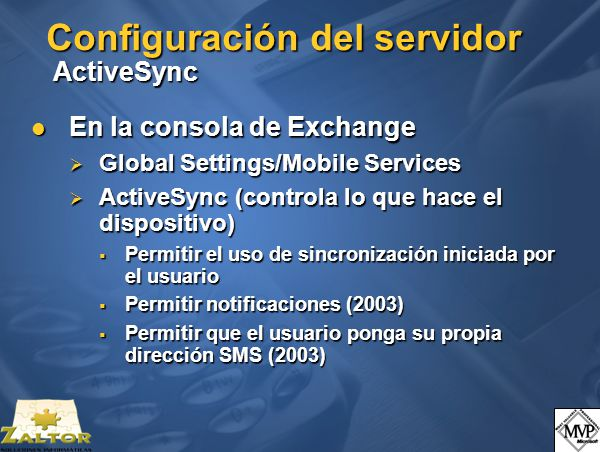 Configuración del servidor ActiveSync En la consola de Exchange En la consola de Exchange Global Settings/Mobile Services Global Settings/Mobile Services ActiveSync (controla lo que hace el dispositivo) ActiveSync (controla lo que hace el dispositivo) Permitir el uso de sincronización iniciada por el usuario Permitir el uso de sincronización iniciada por el usuario Permitir notificaciones (2003) Permitir notificaciones (2003) Permitir que el usuario ponga su propia dirección SMS (2003) Permitir que el usuario ponga su propia dirección SMS (2003)