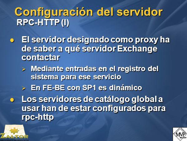 Configuración del servidor RPC-HTTP (I) El servidor designado como proxy ha de saber a qué servidor Exchange contactar El servidor designado como proxy ha de saber a qué servidor Exchange contactar Mediante entradas en el registro del sistema para ese servicio Mediante entradas en el registro del sistema para ese servicio En FE-BE con SP1 es dinámico En FE-BE con SP1 es dinámico Los servidores de catálogo global a usar han de estar configurados para rpc-http Los servidores de catálogo global a usar han de estar configurados para rpc-http