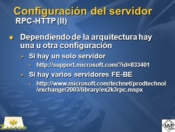Configuración del servidor RPC-HTTP (II) Dependiendo de la arquitectura hay una u otra configuración Dependiendo de la arquitectura hay una u otra configuración Si hay un solo servidor Si hay un solo servidor http://support.microsoft.com/?id=833401 http://support.microsoft.com/?id=833401 Si hay varios servidores FE-BE Si hay varios servidores FE-BE http://www.microsoft.com/technet/prodtechnol /exchange/2003/library/ex2k3rpc.mspx http://www.microsoft.com/technet/prodtechnol /exchange/2003/library/ex2k3rpc.mspx