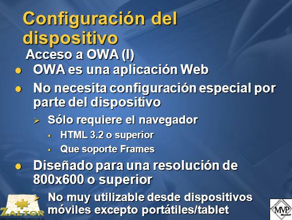 Configuración del dispositivo Acceso a OWA (I) OWA es una aplicación Web OWA es una aplicación Web No necesita configuración especial por parte del dispositivo No necesita configuración especial por parte del dispositivo Sólo requiere el navegador Sólo requiere el navegador HTML 3.2 o superior HTML 3.2 o superior Que soporte Frames Que soporte Frames Diseñado para una resolución de 800x600 o superior Diseñado para una resolución de 800x600 o superior No muy utilizable desde dispositivos móviles excepto portátiles/tablet No muy utilizable desde dispositivos móviles excepto portátiles/tablet