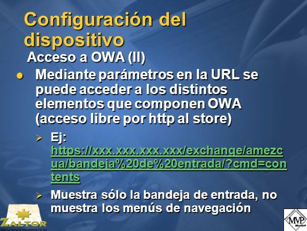 Configuración del dispositivo Acceso a OWA (II) Mediante parámetros en la URL se puede acceder a los distintos elementos que componen OWA (acceso libre por http al store) Mediante parámetros en la URL se puede acceder a los distintos elementos que componen OWA (acceso libre por http al store) Ej: https://xxx.xxx.xxx.xxx/exchange/amezc ua/bandeja%20de%20entrada/?cmd=con tents Ej: https://xxx.xxx.xxx.xxx/exchange/amezc ua/bandeja%20de%20entrada/?cmd=con tents https://xxx.xxx.xxx.xxx/exchange/amezc ua/bandeja%20de%20entrada/?cmd=con tents https://xxx.xxx.xxx.xxx/exchange/amezc ua/bandeja%20de%20entrada/?cmd=con tents Muestra sólo la bandeja de entrada, no muestra los menús de navegación Muestra sólo la bandeja de entrada, no muestra los menús de navegación