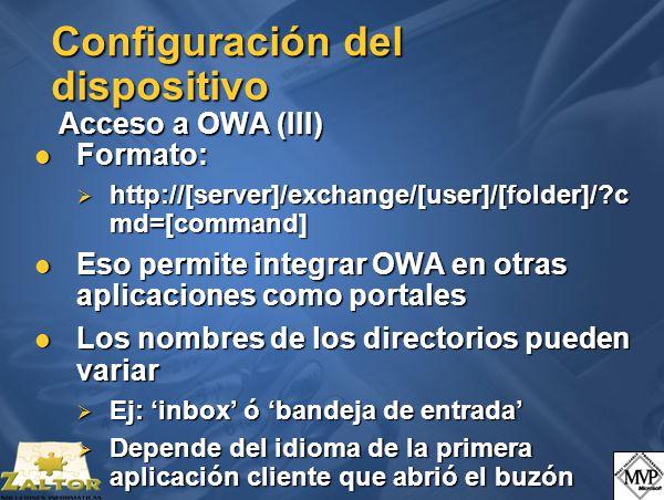 Configuración del dispositivo Acceso a OWA (III) Formato: Formato: http://[server]/exchange/[user]/[folder]/ c md=[command] http://[server]/exchange/[user]/[folder]/ c md=[command] Eso permite integrar OWA en otras aplicaciones como portales Eso permite integrar OWA en otras aplicaciones como portales Los nombres de los directorios pueden variar Los nombres de los directorios pueden variar Ej: inbox ó bandeja de entrada Ej: inbox ó bandeja de entrada Depende del idioma de la primera aplicación cliente que abrió el buzón Depende del idioma de la primera aplicación cliente que abrió el buzón