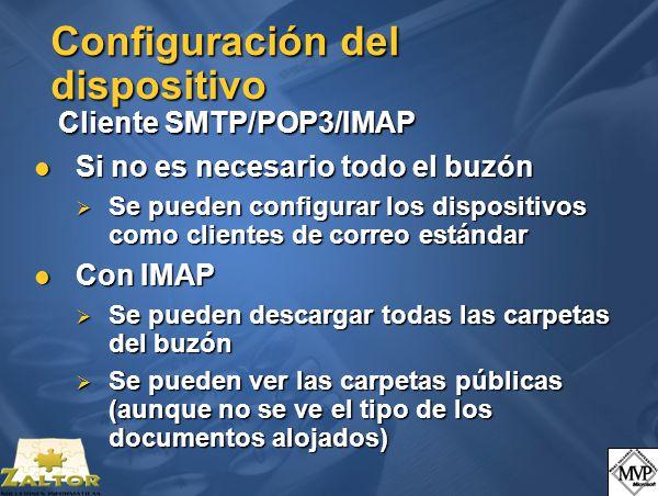 Configuración del dispositivo Cliente SMTP/POP3/IMAP Si no es necesario todo el buzón Si no es necesario todo el buzón Se pueden configurar los dispositivos como clientes de correo estándar Se pueden configurar los dispositivos como clientes de correo estándar Con IMAP Con IMAP Se pueden descargar todas las carpetas del buzón Se pueden descargar todas las carpetas del buzón Se pueden ver las carpetas públicas (aunque no se ve el tipo de los documentos alojados) Se pueden ver las carpetas públicas (aunque no se ve el tipo de los documentos alojados)