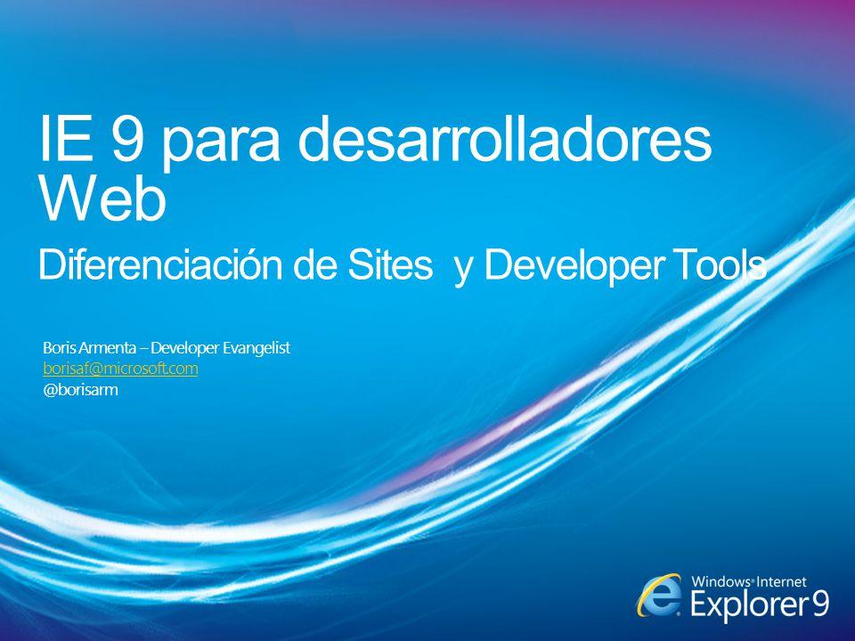 IE 9 para desarrolladores Web Diferenciación de Sites y Developer Tools Boris Armenta – Developer Evangelist borisaf@microsoft.com @borisarm