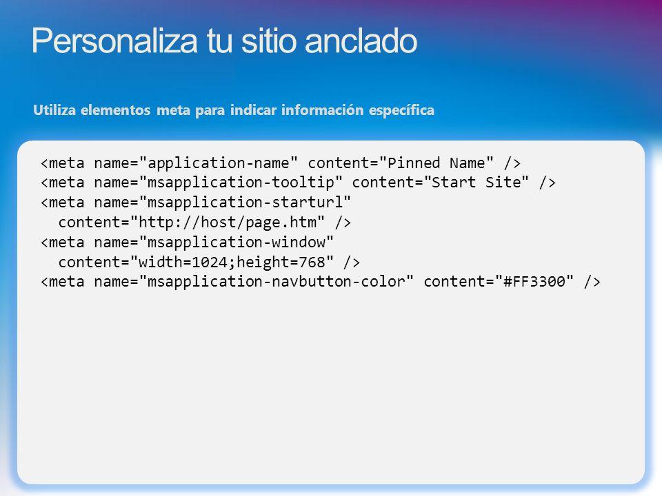 Personaliza tu sitio anclado Utiliza elementos meta para indicar información específica <meta name= msapplication-starturl content= http://host/page.htm /> <meta name= msapplication-window content= width=1024;height=768 />