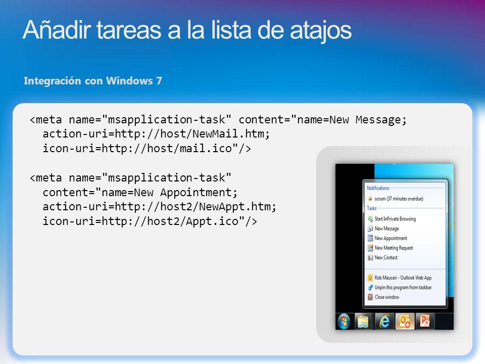 Añadir tareas a la lista de atajos Integración con Windows 7 <meta name= msapplication-task content= name=New Message; action-uri=http://host/NewMail.htm; icon-uri=http://host/mail.ico /> <meta name= msapplication-task content= name=New Appointment; action-uri=http://host2/NewAppt.htm; icon-uri=http://host2/Appt.ico />