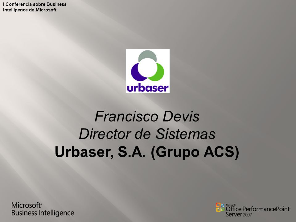 I Conferencia sobre Business Intelligence de Microsoft Francisco Devis Director de Sistemas Urbaser, S.A. (Grupo ACS)
