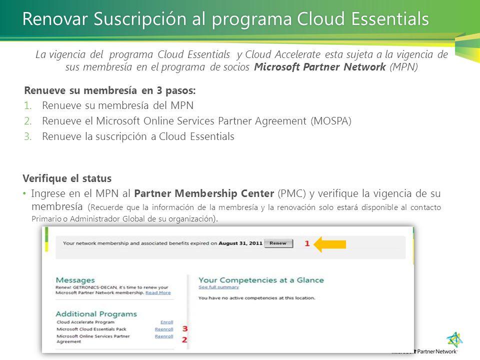 Renovar Suscripción al programa Cloud EssentialsRenovar Suscripción al programa Cloud Essentials La vigencia del programa Cloud Essentials y Cloud Accelerate esta sujeta a la vigencia de sus membresía en el programa de socios Microsoft Partner Network (MPN) Verifique el status Ingrese en el MPN al Partner Membership Center (PMC) y verifique la vigencia de su membresía ( Recuerde que la información de la membresía y la renovación solo estará disponible al contacto Primario o Administrador Global de su organización ).