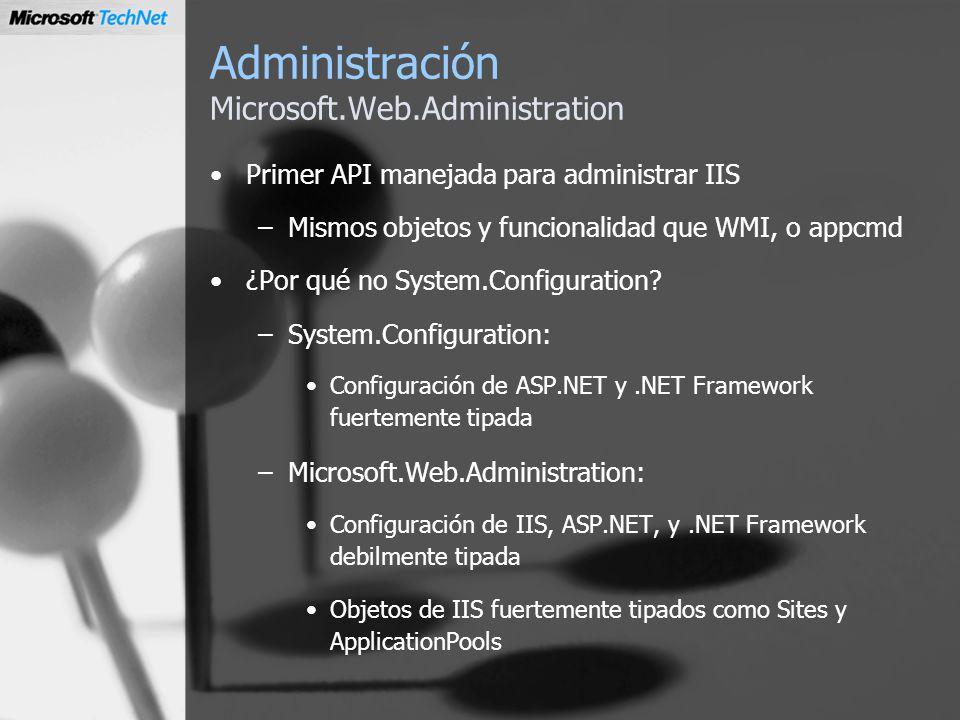 Administración Microsoft.Web.Administration Primer API manejada para administrar IIS –Mismos objetos y funcionalidad que WMI, o appcmd ¿Por qué no Sys