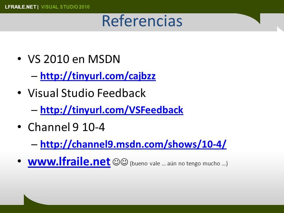 LFRAILE.NET | VISUAL STUDIO 2010 Referencias VS 2010 en MSDN – http://tinyurl.com/cajbzz http://tinyurl.com/cajbzz Visual Studio Feedback – http://tinyurl.com/VSFeedback http://tinyurl.com/VSFeedback Channel 9 10-4 – http://channel9.msdn.com/shows/10-4/ http://channel9.msdn.com/shows/10-4/ www.lfraile.net (bueno vale … aún no tengo mucho …) www.lfraile.net