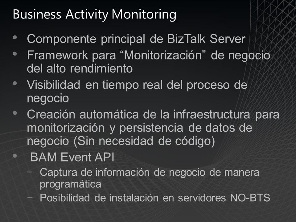 Business Activity Monitoring Componente principal de BizTalk Server Framework para Monitorización de negocio del alto rendimiento Visibilidad en tiemp