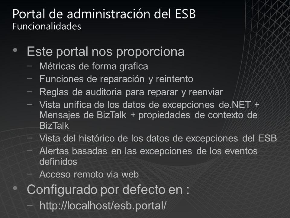 Portal de administración del ESB Funcionalidades Este portal nos proporciona Métricas de forma grafica Funciones de reparación y reintento Reglas de auditoria para reparar y reenviar Vista unifica de los datos de excepciones de.NET + Mensajes de BizTalk + propiedades de contexto de BizTalk Vista del histórico de los datos de excepciones del ESB Alertas basadas en las excepciones de los eventos definidos Acceso remoto via web Configurado por defecto en : http://localhost/esb.portal/