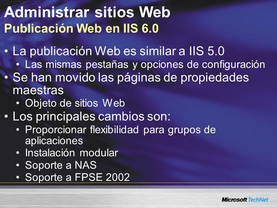 Administrar sitios Web Publicación Web en IIS 6.0 La publicación Web es similar a IIS 5.0 Las mismas pestañas y opciones de configuración Se han movid