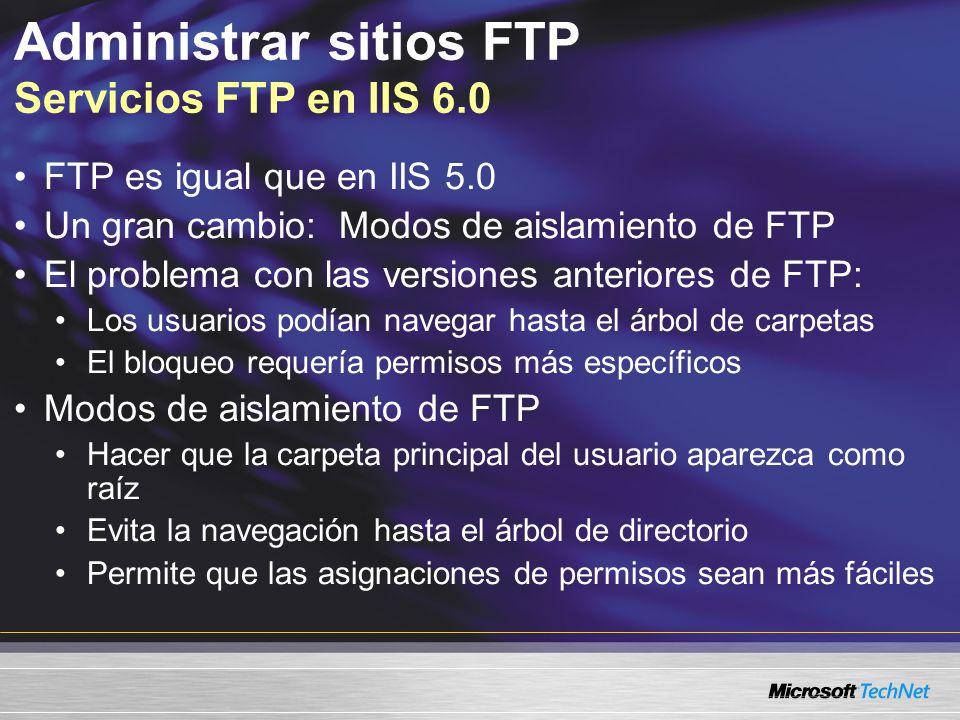 Administrar sitios FTP Servicios FTP en IIS 6.0 FTP es igual que en IIS 5.0 Un gran cambio: Modos de aislamiento de FTP El problema con las versiones