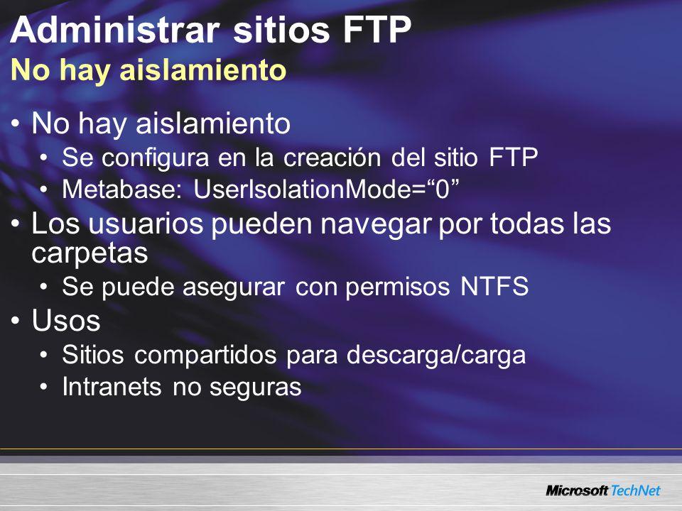 Administrar sitios FTP No hay aislamiento No hay aislamiento Se configura en la creación del sitio FTP Metabase: UserIsolationMode=0 Los usuarios pued