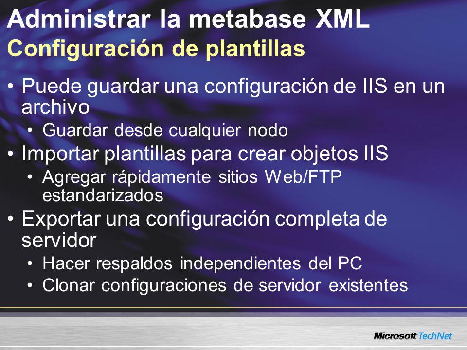 Administrar la metabase XML Configuración de plantillas Puede guardar una configuración de IIS en un archivo Guardar desde cualquier nodo Importar pla