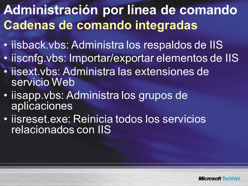 Administración por línea de comando Cadenas de comando integradas iisback.vbs: Administra los respaldos de IIS iiscnfg.vbs: Importar/exportar elemento