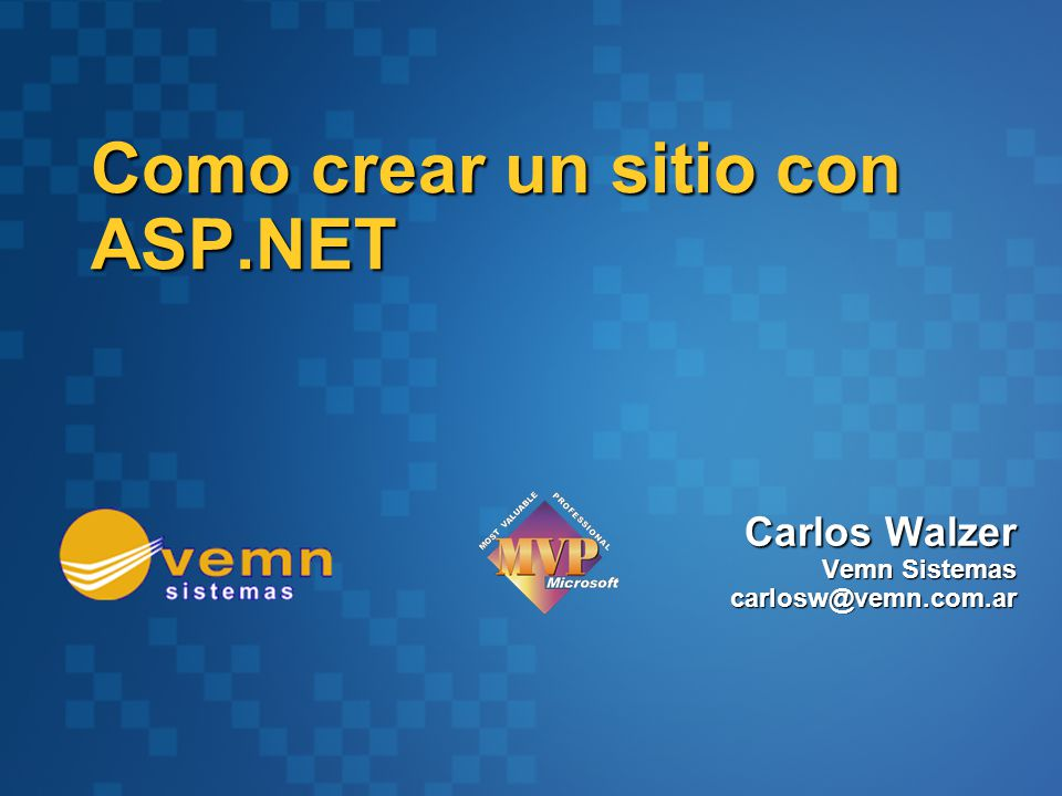 Carlos Walzer Vemn Sistemas carlosw@vemn.com.ar Como crear un sitio con ASP.NET