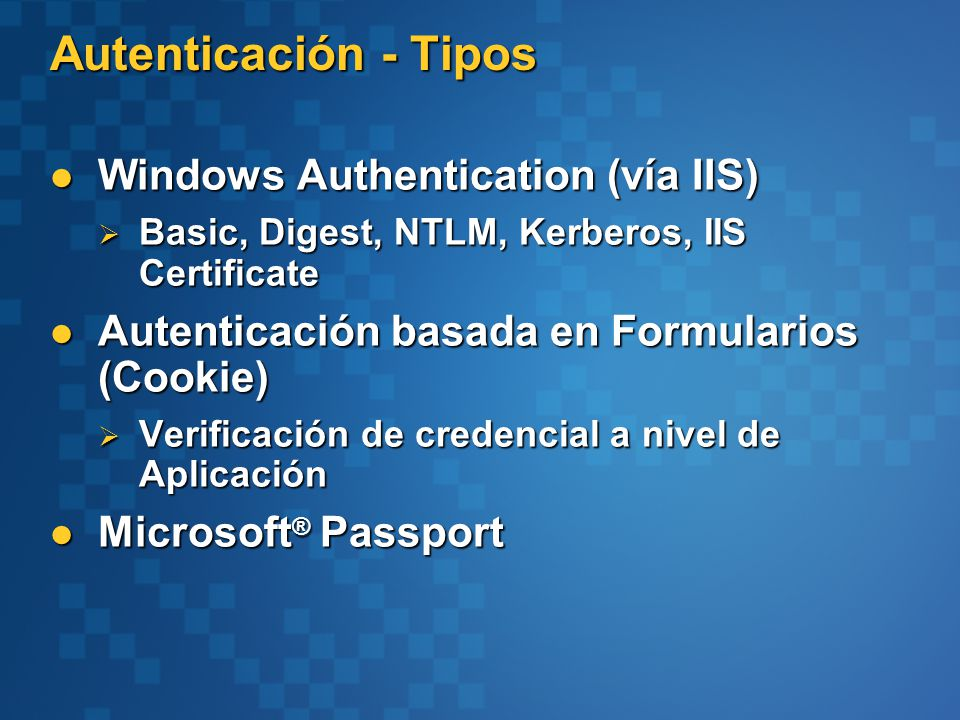 Autenticación - Tipos Windows Authentication (vía IIS) Windows Authentication (vía IIS) Basic, Digest, NTLM, Kerberos, IIS Certificate Basic, Digest,
