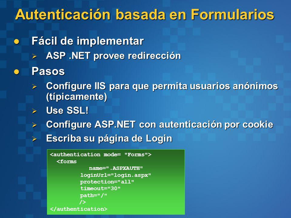 Autenticación basada en Formularios Fácil de implementar Fácil de implementar ASP.NET provee redirección ASP.NET provee redirección Pasos Pasos Configure IIS para que permita usuarios anónimos (típicamente) Configure IIS para que permita usuarios anónimos (típicamente) Use SSL.